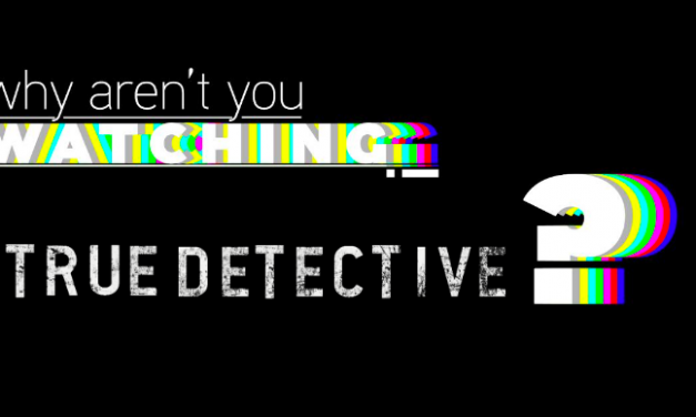 "Why Aren't You Watching: ""True Detective"""
